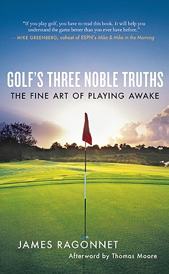 Golf's Three Noble Truths By Ragonnet, James/ Moore, Thomas (AFT)